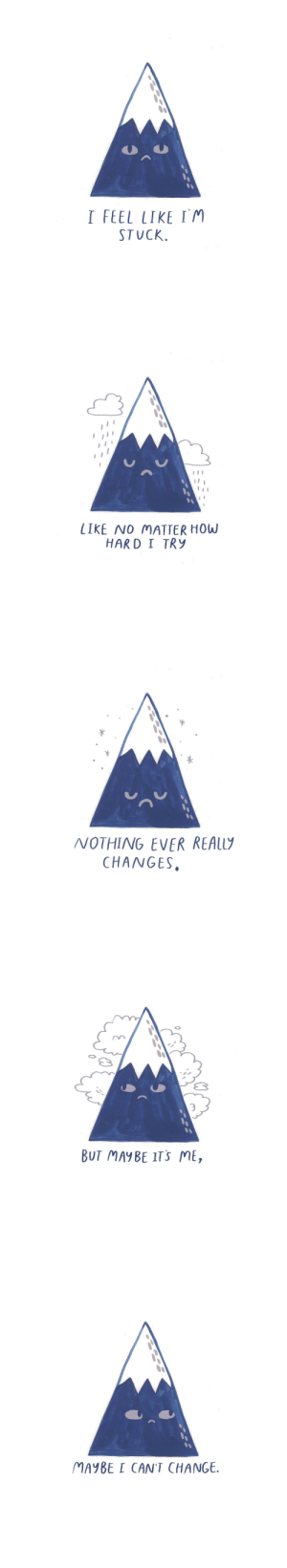 Tumblr, Blog, and Http: I FEEL LIKE IM  STUCK.   LIKE NO MATTER HOW  HARD I TRy   NOTHING EVER REAL  CHANGES.   3  BUT MAYBE ITS ME,   MAYBE I CAN'T CHANGE. thesadghostclub: Maybe I'm stuck as the person I am and now matter how hard I try to heal and fix myself nothing will ever really change.   Shop / About Us / FAQ's / comics / Archive / Subscribe / Theme