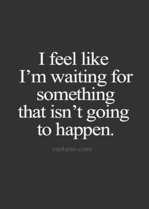 Going To Happen: I feel like  I'm waiting for  something  that isn't going  to happen.  curiano.com