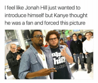 Fucking, Jonah Hill, and Kanye: I feel like Jonah Hill just wanted to  introduce himself but Kanye thought  he was a fan and forced this picture Jonah: Hey I'm Jonah Hill Kanye: (wondering why he used his last name) umm ok, & im Kanye West. Jonah: No I'm literally Jonah Hill Kanye: & I'm literally fucking Kanye West do you want a pic or not