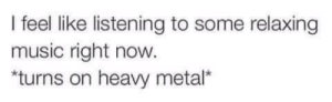 toxin-head: 💬: I feel like listening to some relaxing  music right now.  turns on heavy metal* toxin-head: 💬
