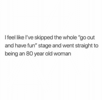 """Old Woman, Humans of Tumblr, and Old: I feel like l've skipped the whole """"go out  and have fun"""" stage and went straight to  being an 80 year old woman"""