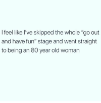 """Memes, Old Woman, and Old: I feel like l've skipped the whole """"go out  and have fun"""" stage and went straight  to being an 80 year old woman And I'm fine with it 😊👵🏼 Follow @wasjustabouttosaythat @wasjustabouttosaythat @wasjustabouttosaythat"""