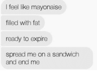 Dank, Fat, and 🤖: I feel like mayonaise  filled with fat  ready to expire  spread me on a sandwich  and end me