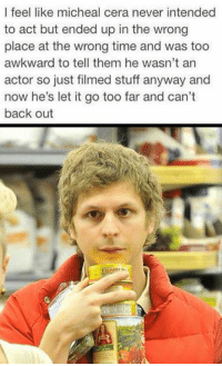 Memes, Let It Go, and 🤖: I feel like micheal cera never intended  to act but ended up in the wrong  place at the wrong time and was too  awkward to tell them he wasn't an  actor so just filmed stuff anyway and  now he's let it go too far and can't  back out https://t.co/7tzxLDFfGS