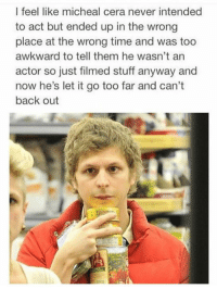 Dank, 🤖, and Act: I feel like micheal cera never intended  to act but ended up in the wrong  place at the wrong time and was too  awkward to tell them he wasn't an  actor so just filmed stuff anyway and  now he's let it go too far and can't  back out Agreed
