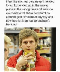 Memes, Awkward, and Let It Go: I feel like micheal cera never intended  to act but ended up in the wrong  place at the wrong time and was too  awkward to tell them he wasn't an  actor so just filmed stuff anyway and  now he's let it go too far and can't  back out