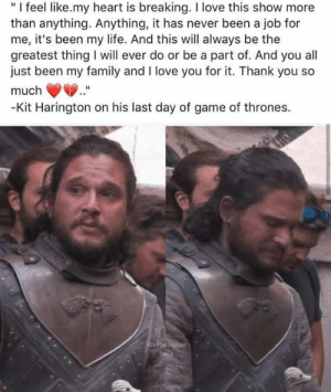"of game of thrones: ""I feel like.my heart is breaking. I love this show more  than anything. Anything, it has never been a job for  me, it's been my life. And this will always be the  greatest thing will ever do or be a part of. And you all  just been my family and I love you for it. Thank you so  much  -Kit Harington on his last day of game of thrones.  Kit Flarington  Italla"