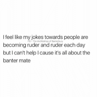 Help, Jokes, and British: I feel like my jokes towards people are  becoming ruder and ruder eac  but I can't help I cause it's all about the  banter mate  FB  The Archbishop of Banterbury Oops😂