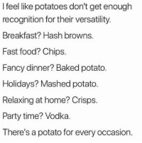 Baked, Fast Food, and Food: I feel like potatoes don't get enough  recognition for their versatility  Breakfast? Hash browns.  Fast food? Chips.  Fancy dinner? Baked potato.  Holidays? Mashed potato  Relaxing at home? Crisps.  Party time? Vodka.  There's a potato for every occasion. Tag a potato 🥔