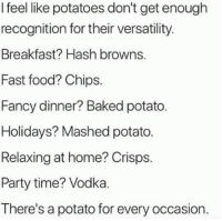 Baked, Fast Food, and Food: I feel like potatoes don't get enough  recognition for their versatility  Breakfast? Hash browns.  Fast food? Chips.  Fancy dinner? Baked potato.  Holidays? Mashed potato  Relaxing at home? Crisps.  Party time? Vodka  There's a potato for every occasion. ;)