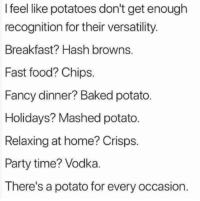 Baked, Fast Food, and Food: I feel like potatoes don't get enough  recognition for their versatility  Breakfast? Hash browns.  Fast food? Chips.  Fancy dinner? Baked potato.  Holidays? Mashed potato  Relaxing at home? Crisps.  Party time? Vodka  There's a potato for every occasion.