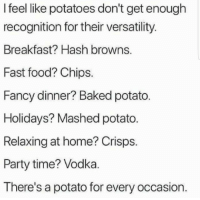 Baked, Fast Food, and Food: I feel like potatoes don't get enough  recognition for their versatility.  Breakfast? Hash browns.  Fast food? Chips.  Fancy dinner? Baked potato  Holidays? Mashed potato.  Relaxing at home? Crisps.  Party time? Vodka.  There's a potato for every occasion. Funny Memes. Updated Daily! ⇢ FunnyJoke.tumblr.com 😀