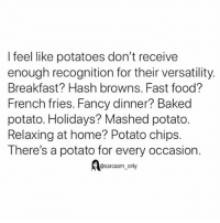 Baked, Fast Food, and Food: I feel like potatoes don't receive  enough recognition for their versatility.  Breakfast? Hash browns. Fast food?  French fries. Fancy dinner? Baked  potato. Holidays? Mashed potato.  Relaxing at home? Potato chips.  There's a potato for every occasion.  @sarcasm_only SarcasmOnly