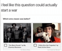"black parade: i feel like this question could actually  start a war  Which emo classic was better?  ""I write Sins Not Tragedies"" by  ""The Black Parade"" by My  Chemical Romance  Panic! At the Disco  Via Warner Bros  Via Fueled by Ramen"