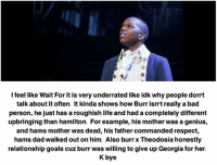 Bad, Dad, and Goals: I feel like Wait For it is very underrated like idk why people don't  talk about itoften. It kinda shows how Burr isn't really a bad  person, he just has a roughish life and had a completely different  upbringing than hamilton. For example, his mother was a genius,  and hams mother was dead, his father commanded respect,  hams dad walked out on him. Also burr x Theodosia honestly  relationship goals uzburr was willing to give up Georgia for her.  K bye