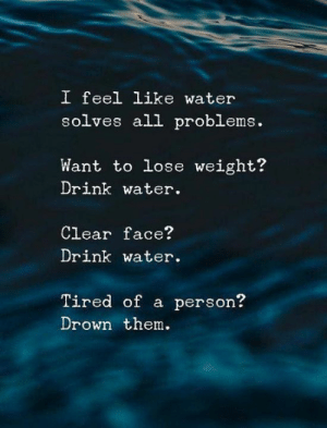 Water, Them, and All: I feel like water  solves all problems.  Want to lose weight?  Drink water.  Clear face?  Drink water.  Tired of a person?  Drown them.