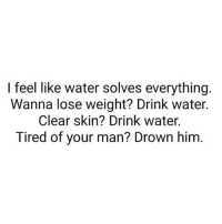 Problem solved 💁🏼‍♀️ Follow @thepettybitch @thepettybitch goodgirlwithbadthoughts 💅🏽: I feel like water solves everything  Wanna lose weight? Drink water.  Clear skin? Drink water.  Tired of your man? Drown him Problem solved 💁🏼‍♀️ Follow @thepettybitch @thepettybitch goodgirlwithbadthoughts 💅🏽