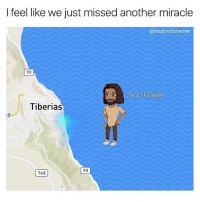 Jesus, Memes, and Miracles: I feel like we just missed another miracle  @litcatholicmemes  90  Sea of Galilee  Tiberias  768  90 @litcatholicmemes killing it again. Jesus doing miracles and forgot to turn off his snapchatlocation