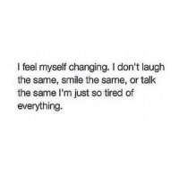 Http, Smile, and Net: I feel myself changing. I don't laugh  the same, smile the same, or talk  the same I'm just so tired of  everything. http://iglovequotes.net/