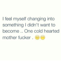 Feeling Myself, Memes, and Cold: I feel myself changing into  something I didn't want to  become One cold hearted  mother fucker 💯 ♡