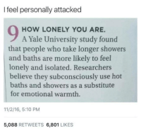 Memes, Yale University, and Yale: I feel personally attacked  HOW LONELY YOU ARE.  A Yale University study found  that people who take longer showers  and baths are more likely to feel  lonely and isolated. Researchers  believe they subconsciously use hot  baths and showers as a substitute  for emotional warmth  11/2/16, 5:10 PM  5,088 RETWEETS 6,801 LIKES