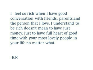 Friends, Life, and Love: I feel so rich when I have good  conversation with friends, parents,and  the person that I love. I understand to  be rich doesn't mean to have just  money. Just to have full heart of good  time with your most lovely people in  your life no matter what.  -E.K