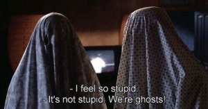 We Re: I feel so stupid  It's not stupid We re ghosts!