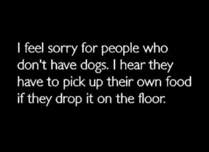 drop it: I feel sorry for people who  don't have dogs. I hear they  have to pick up their own food  if they drop it on the floor.