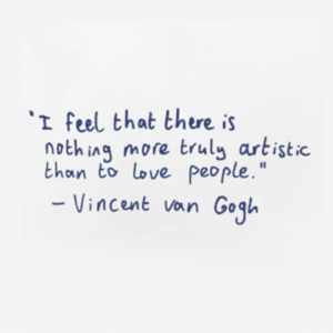 "There Is Nothing: I feel that there is  nothing more truly artistic  than to love people.""  Vincent van Gogl"