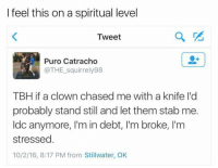 Tbh, 10 2, and How: I feel this on a spiritual level  Tweet  Puro Catracho  @THE squirrely98  TBH ifa clown chased me with a knife lid  probably stand still and let them stab me.  ldc anymore, I'm in debt, I'm broke, I'm  stressed  10/2/16, 8:17 PM from Stillwater, OK How university makes you feel