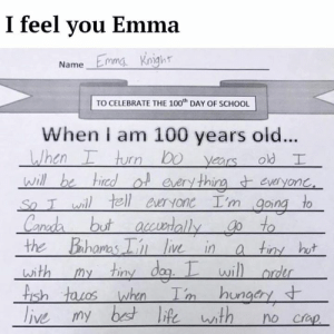 Dank, School, and Old: I feel you Emma  Name Emmg knight  TO CELEBRATE THE 100th DAY OF SCHOOL  When i am 100 years old...  thi  wh  the Bahoms  li in a tiny hu  wi  ish  ngcry Emma knows what's up.