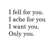 You, For, and  Want: I fell for you  I ache for you  I want vou  Only you