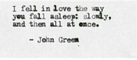 Ence: I fell in love the wa  you fall asleep: slowly,  and then all at ence.  John Green