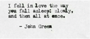 I Fell: I fell in love the wa  you fall asleep: slowly,  and then all at ence.  John Green