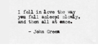 Ence: I fell in love the way  you fall asleep: slowly,  and then all at ence.  - John Green