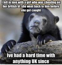 Girls, Love, and Girl: I fell in love with a girl who was cheatingon  her british bf she went back to him before  she got caught  Ive had a hard time with  anything UK Since I have no personal problem with the U.K., it's just hard still