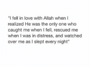 "I Fell: ""I fell in love with Allah when  realized He was the only one who  caught me when I fell, rescued me  when I was in distress, and watched  over me as I slept every night"""