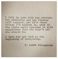 self respect: I fell in love with her courage,  her sincerity and her flaming  self respect. And it's these  things I'd believe in, even if  the whole world indulged in wild  suspicions that she wasn't all  she should be  I love her and that is the  beginning of everything.  F. Scott Fitzgerald