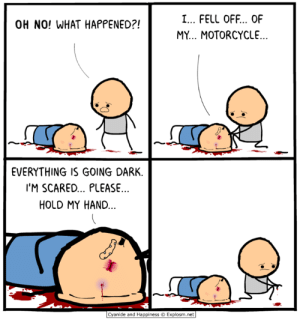 Memes, Cyanide and Happiness, and Motorcycle: I... FELL OFF... OF  MY... MOTORCYCLE  OH NO! WHAT HAPPENED?!  EVERYTHING IS GOING DARK.  I'M SCARED... PLEASE  HOLD MY HAND  Cyanide and Happiness Explosm.net