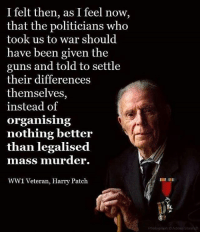 Guns, Memes, and Politicians: I felt then, as I feel now,  that the politicians who  took us to war should  have been given the  guns and told to settle  their differences  themselves,  instead of  Organising  nothing better  than legalised  mass murder.  WW1 Veteran, Harry Patch  Prologrupti Adrian Sharra ☝☝