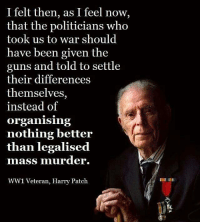 Guns, Memes, and Politicians: I felt then, as I feel now,  that the politicians who  took us to war should  have been given the  guns and told to settle  their differences  themselves,  instead of  Organising  nothing better  than legalised  mass murder.  WW1 Veteran, Harry Patch Exactly😤