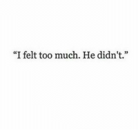 "Too Much, Too, and  Much: ""I felt too much. He didn't."""