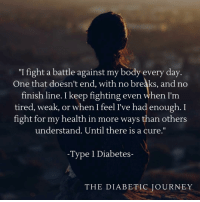 """Finish Line, Journey, and Diabetes: """"I fight a battle against my body every day  One that doesn't end, with no breaks, and no  finish line. I keep fighting even when I'm  tired, weak, or when I feel I've had enough. I  fight for my health in more ways than others  understand. Until there is a cure.""""  -Type 1 Diabetes-  THE DIABETIC JOURNEY Praying for a cure!!!"""