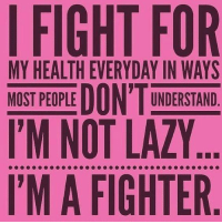 im not lazy: I FIGHT FOR  MY HEALTH EVERYDAY UNDERSTAND  MOST PEOPLE  I'M NOT LAZY..  I'M A FIGHTER
