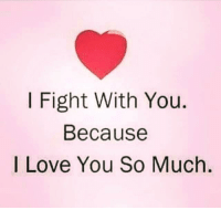 i love you because: I Fight With You.  Because  I Love You So Much