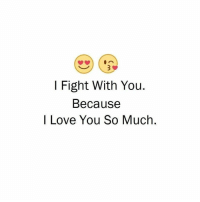 i love you because: I Fight With You.  Because  I Love You So Much.