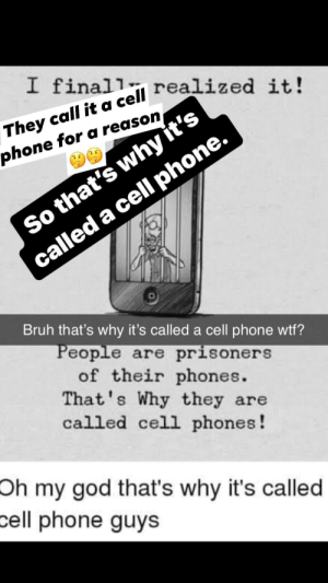 Bruh, God, and Oh My God: I finall  They call it a cell realized it!  phone for a reason  So that's why it's  called a cell phone.  Bruh that's why it's called a cell phone wtf?  People are prisoners  of their phones.  That's Why they are  called cell phones!  Oh my god that's why it's called  cell phone guys oh they call it a cell phone. I didn't get that after 4 times of it being repeated.