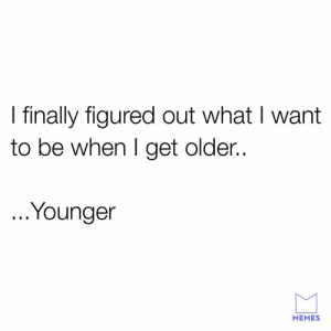 Dank, Memes, and 🤖: I finally figured out what I want  to be when I get older..  ..Younger  MEMES Don't we all.