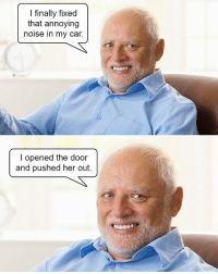 Harold we love you man, but you still creepy af | @superlazyrobot 👈: I finally fixed  that annoying  noise in my car.  I opened the door  and pushed her out. Harold we love you man, but you still creepy af | @superlazyrobot 👈
