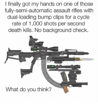 Memes, Death, and 🤖: I finally got my hands on one of those  fully-semi-automatic assault rifles with  dual-loading bump clips for a cycle  rate of 1,000 shots per second  death kills. No background check.  What do you think?